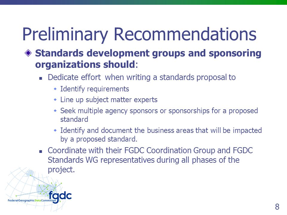 8 Preliminary Recommendations Standards development groups and sponsoring organizations should: Dedicate effort when writing a standards proposal to  Identify requirements  Line up subject matter experts  Seek multiple agency sponsors or sponsorships for a proposed standard  Identify and document the business areas that will be impacted by a proposed standard.