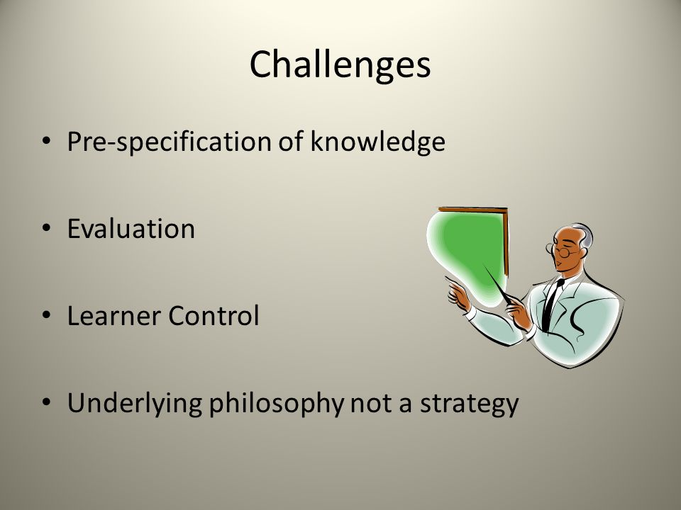 Challenges Pre-specification of knowledge Evaluation Learner Control Underlying philosophy not a strategy