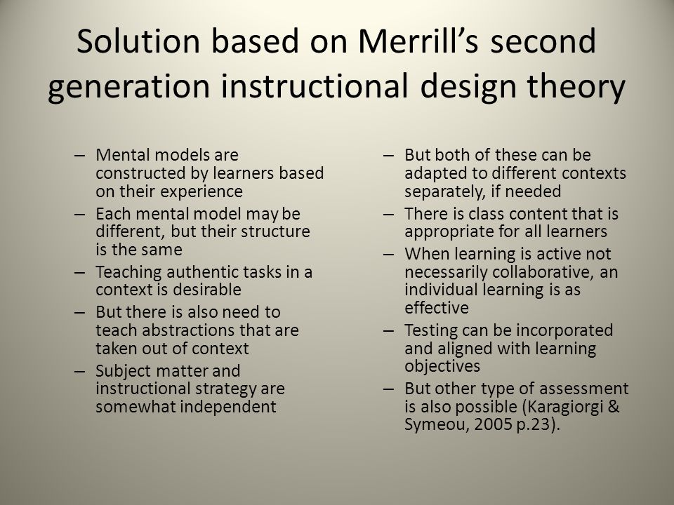 Solution based on Merrill's second generation instructional design theory – Mental models are constructed by learners based on their experience – Each mental model may be different, but their structure is the same – Teaching authentic tasks in a context is desirable – But there is also need to teach abstractions that are taken out of context – Subject matter and instructional strategy are somewhat independent – But both of these can be adapted to different contexts separately, if needed – There is class content that is appropriate for all learners – When learning is active not necessarily collaborative, an individual learning is as effective – Testing can be incorporated and aligned with learning objectives – But other type of assessment is also possible (Karagiorgi & Symeou, 2005 p.23).