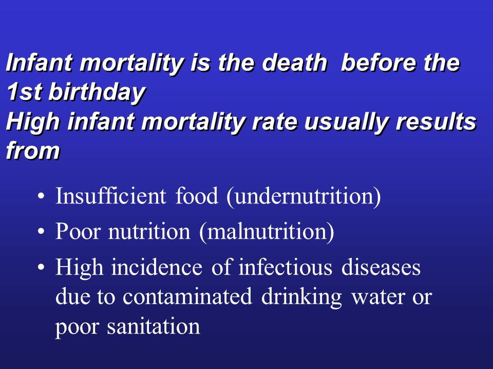 Infant mortality is the death before the 1st birthday High infant mortality rate usually results from Insufficient food (undernutrition) Poor nutrition (malnutrition) High incidence of infectious diseases due to contaminated drinking water or poor sanitation