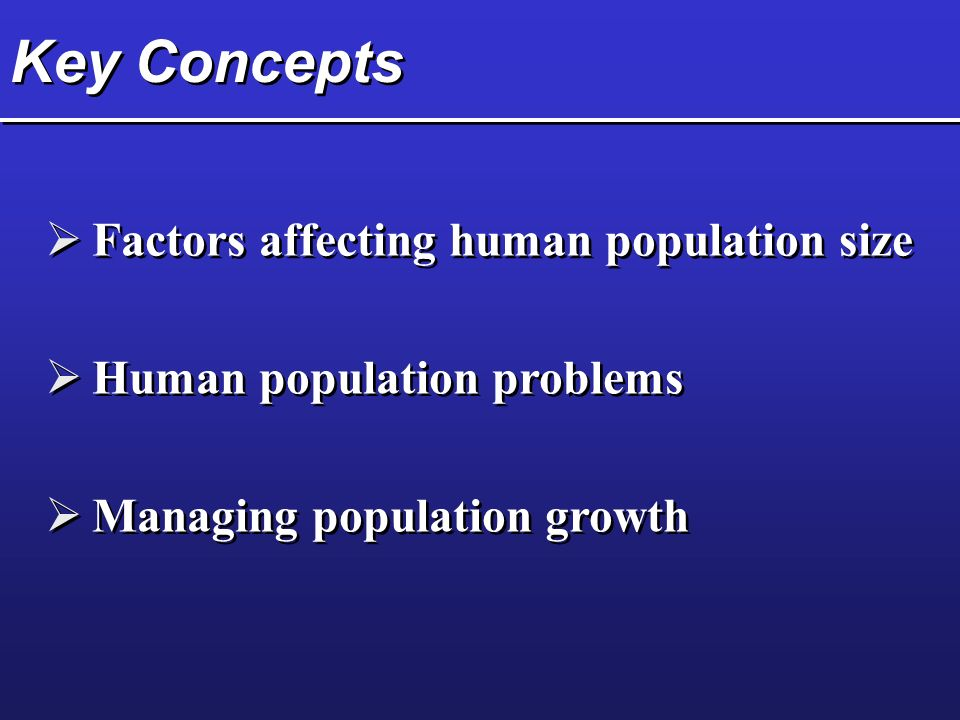 Key Concepts  Factors affecting human population size  Managing population growth  Human population problems
