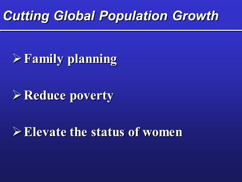Cutting Global Population Growth  Family planning  Reduce poverty  Elevate the status of women