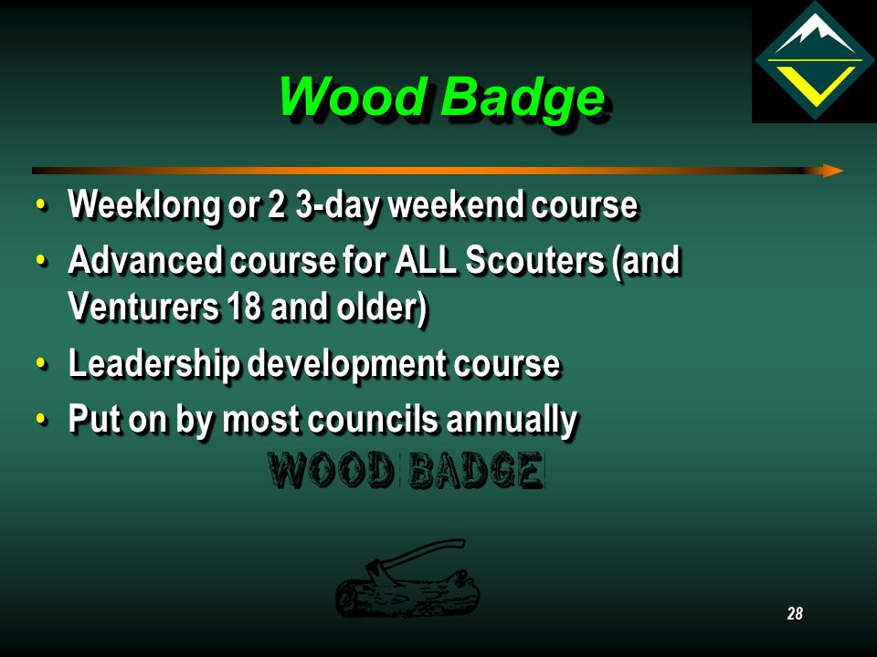 Wood Badge Weeklong or 2 3-day weekend course Weeklong or 2 3-day weekend course Advanced course for ALL Scouters (and Venturers 18 and older) Advanced course for ALL Scouters (and Venturers 18 and older) Leadership development course Leadership development course Put on by most councils annually Put on by most councils annually Weeklong or 2 3-day weekend course Weeklong or 2 3-day weekend course Advanced course for ALL Scouters (and Venturers 18 and older) Advanced course for ALL Scouters (and Venturers 18 and older) Leadership development course Leadership development course Put on by most councils annually Put on by most councils annually 28