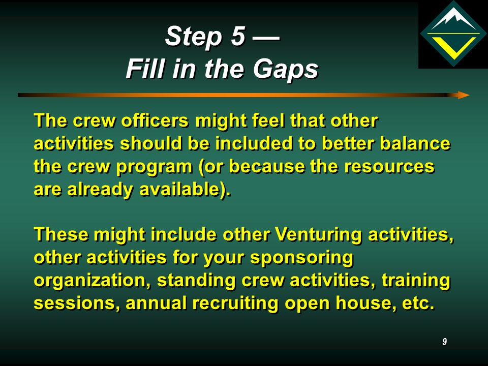 9 Step 5 — Fill in the Gaps Step 5 — Fill in the Gaps The crew officers might feel that other activities should be included to better balance the crew program (or because the resources are already available).