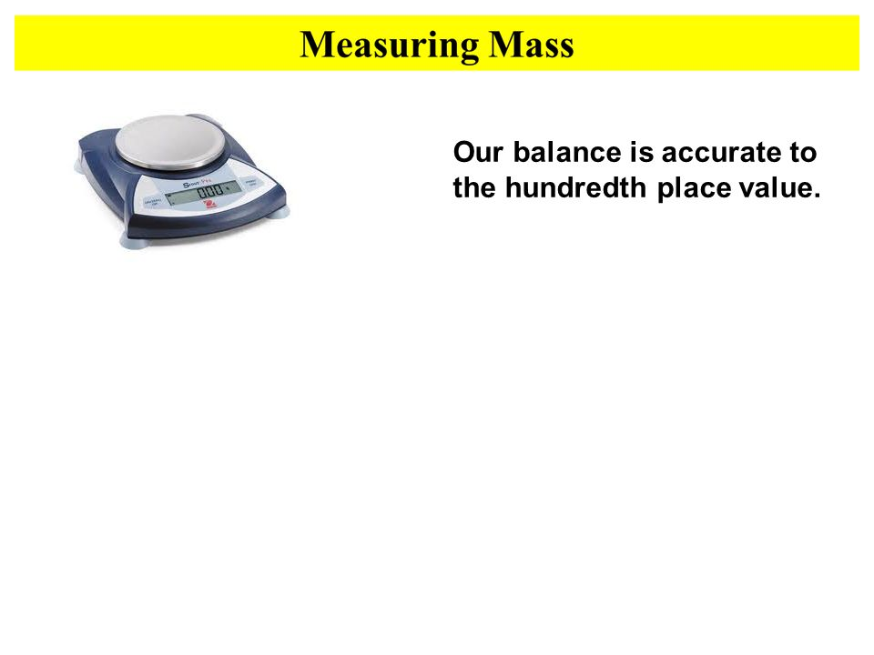 Our balance is accurate to the hundredth place value.
