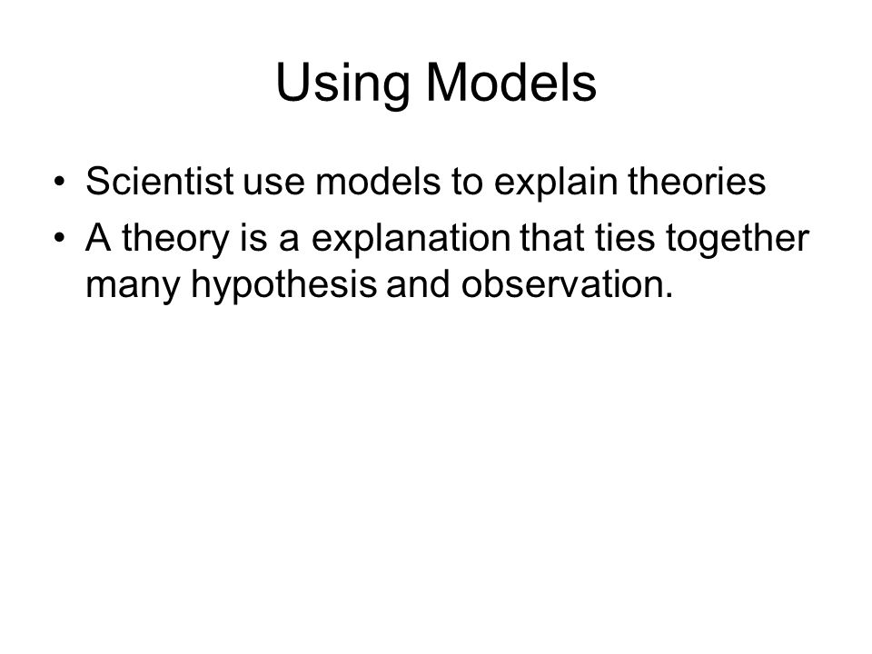 Using Models Scientist use models to explain theories A theory is a explanation that ties together many hypothesis and observation.