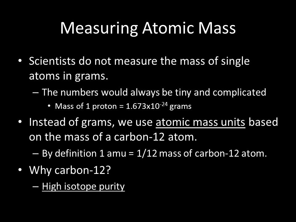 Measuring Atomic Mass Scientists do not measure the mass of single atoms in grams.