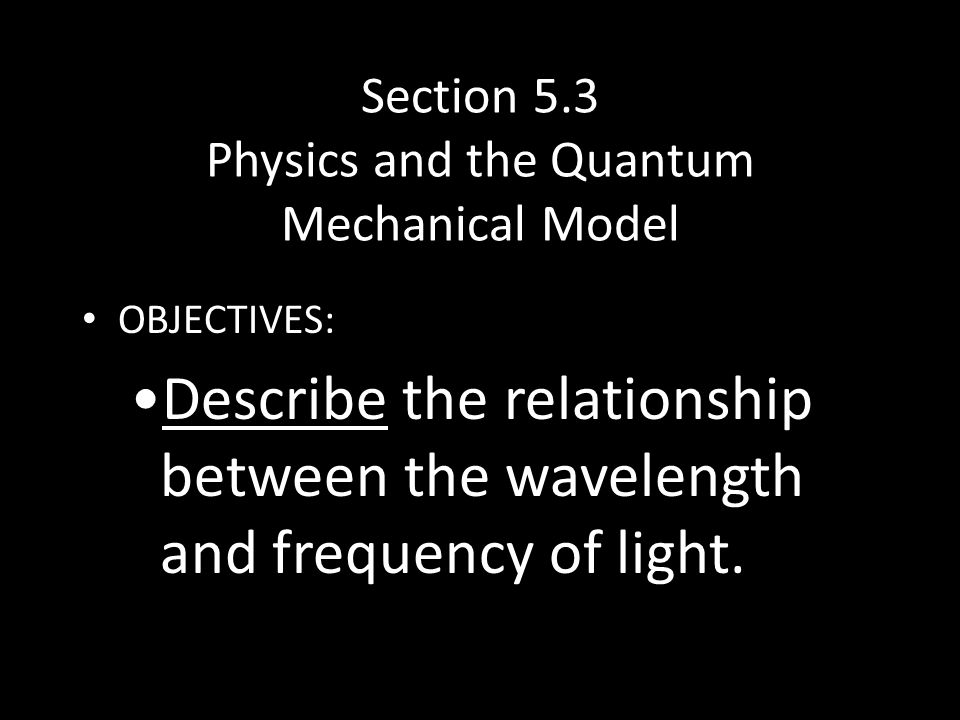 Section 5.3 Physics and the Quantum Mechanical Model OBJECTIVES: Describe the relationship between the wavelength and frequency of light.