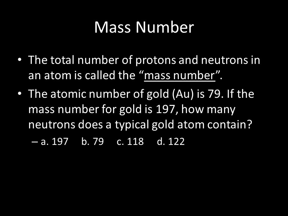 Mass Number The total number of protons and neutrons in an atom is called the mass number .