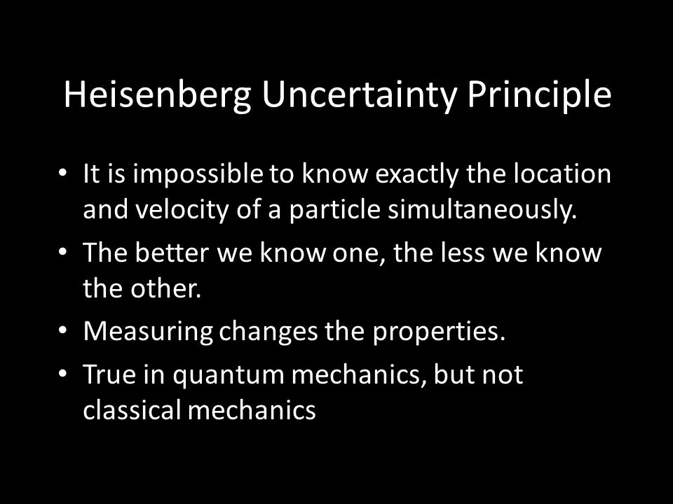 Heisenberg Uncertainty Principle It is impossible to know exactly the location and velocity of a particle simultaneously.