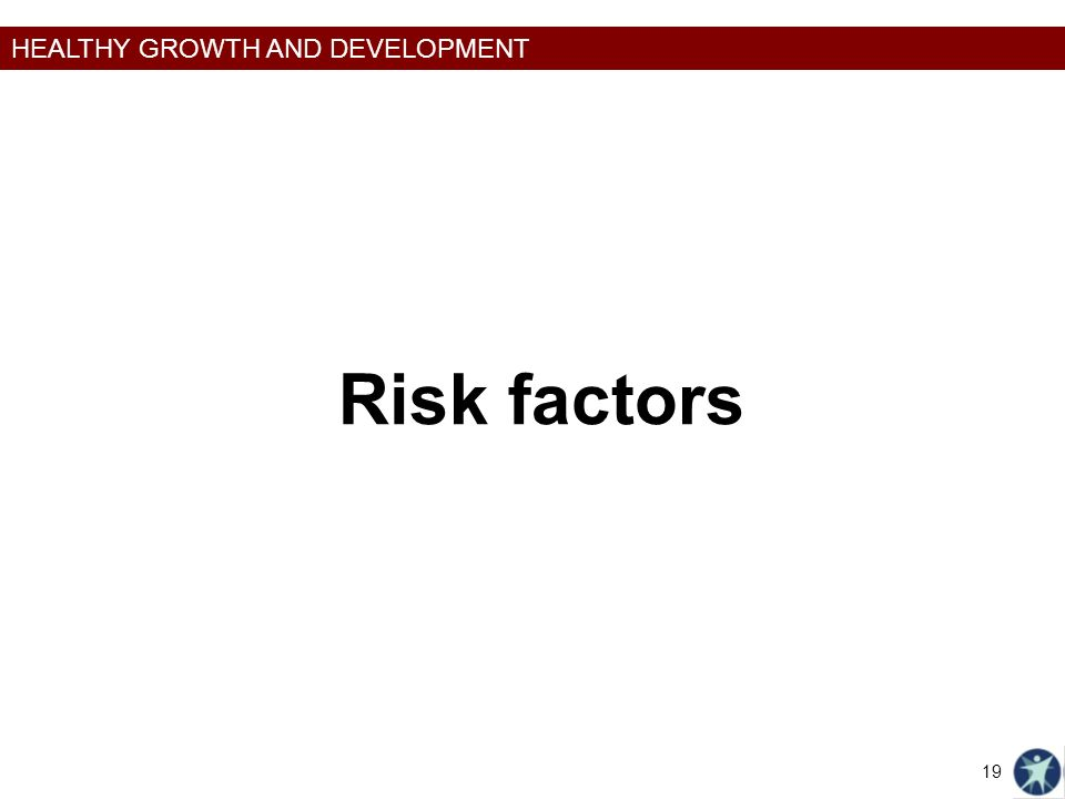 HEALTHY GROWTH AND DEVELOPMENT Risk factors 19