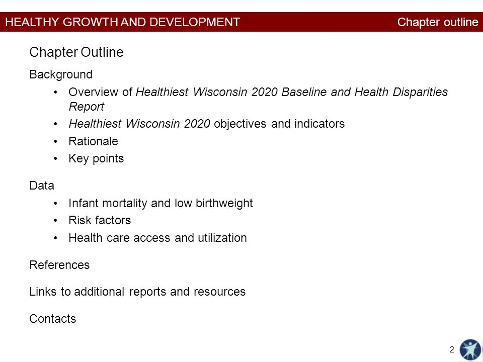 HEALTHY GROWTH AND DEVELOPMENT Background Overview of Healthiest Wisconsin 2020 Baseline and Health Disparities Report Healthiest Wisconsin 2020 objectives and indicators Rationale Key points Data Infant mortality and low birthweight Risk factors Health care access and utilization References Links to additional reports and resources Contacts Chapter Outline 2 Chapter outline