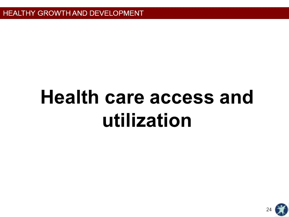 HEALTHY GROWTH AND DEVELOPMENT Health care access and utilization 24