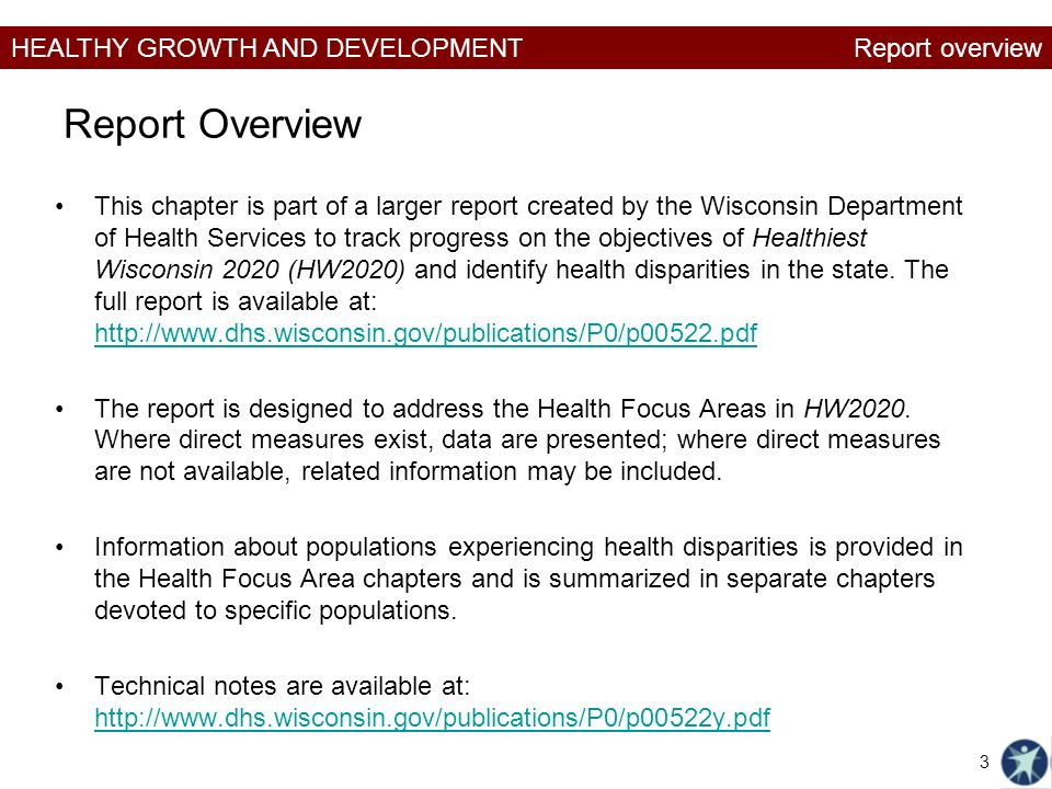 HEALTHY GROWTH AND DEVELOPMENT Report Overview This chapter is part of a larger report created by the Wisconsin Department of Health Services to track progress on the objectives of Healthiest Wisconsin 2020 (HW2020) and identify health disparities in the state.