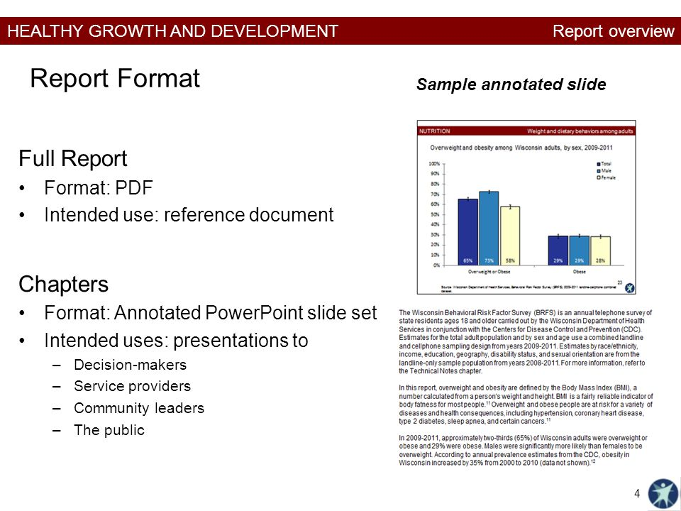 HEALTHY GROWTH AND DEVELOPMENT Report Format Full Report Format: PDF Intended use: reference document Chapters Format: Annotated PowerPoint slide set Intended uses: presentations to –Decision-makers –Service providers –Community leaders –The public Sample annotated slide Report overview 4