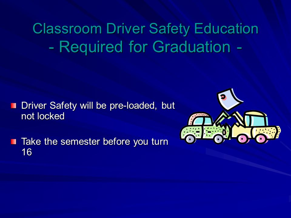 Classroom Driver Safety Education - Required for Graduation - Driver Safety will be pre-loaded, but not locked Take the semester before you turn 16