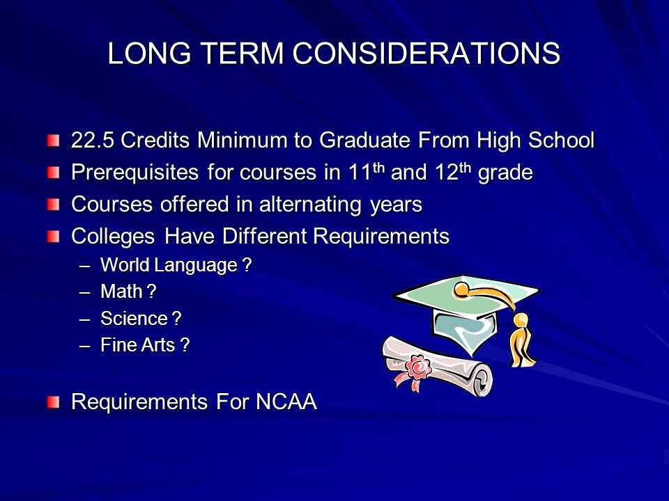 LONG TERM CONSIDERATIONS 22.5 Credits Minimum to Graduate From High School Prerequisites for courses in 11 th and 12 th grade Courses offered in alternating years Colleges Have Different Requirements –World Language .