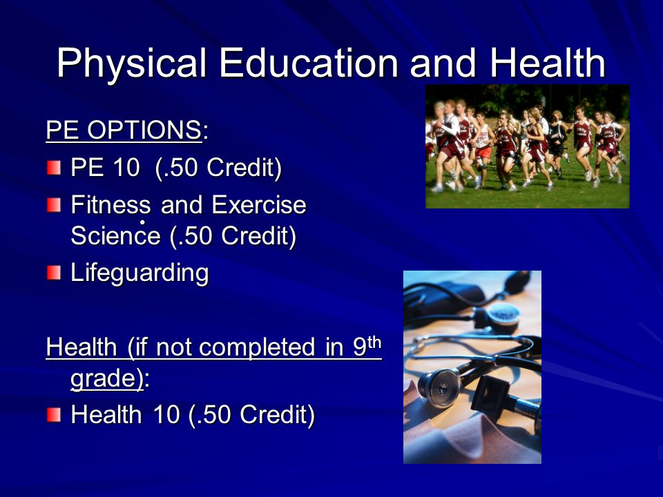 Physical Education and Health PE OPTIONS: PE 10 (.50 Credit) Fitness and Exercise Science (.50 Credit) Lifeguarding Health (if not completed in 9 th grade): Health 10 (.50 Credit)