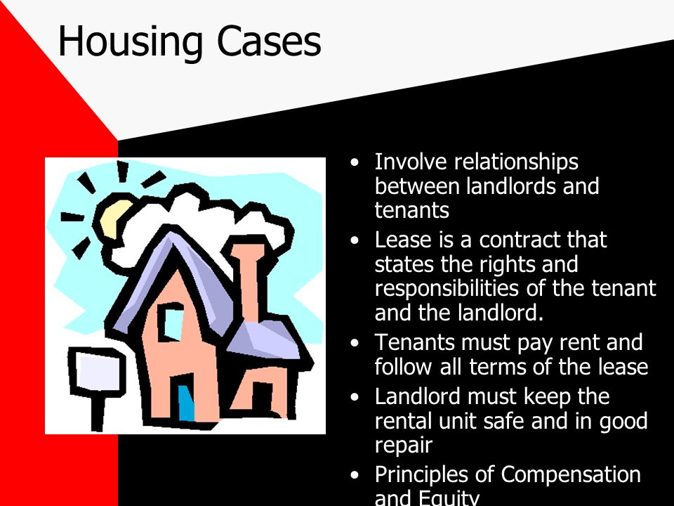 Housing Cases Involve relationships between landlords and tenants Lease is a contract that states the rights and responsibilities of the tenant and the landlord.