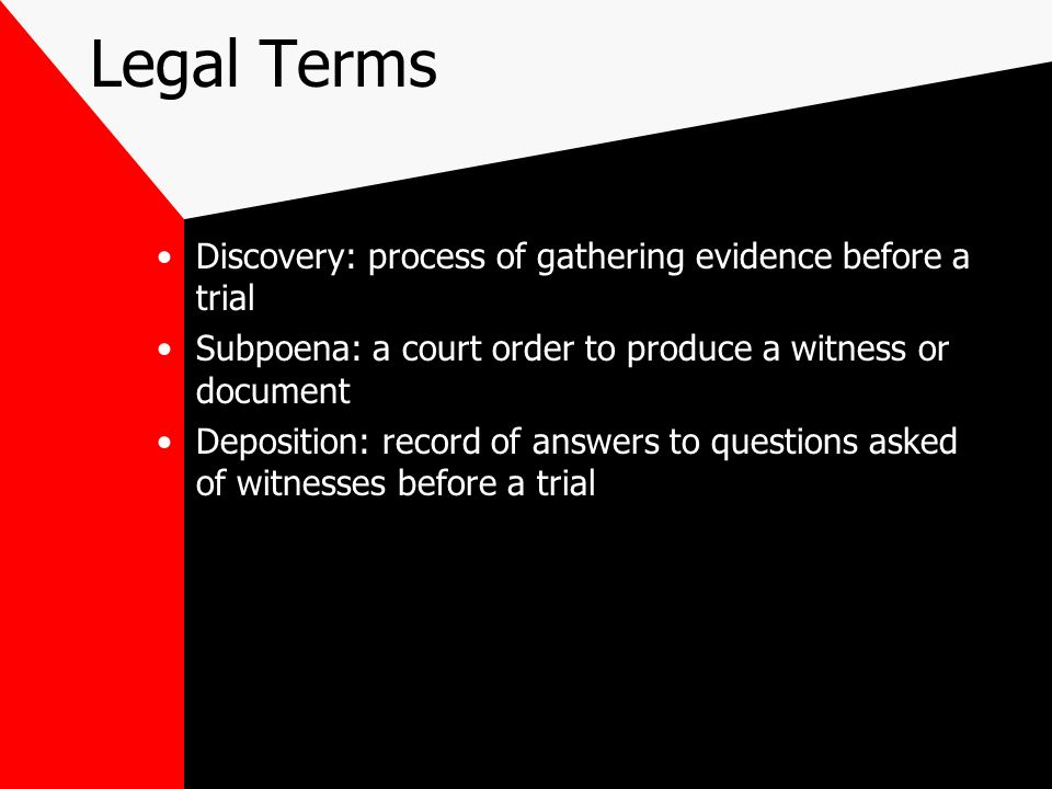 Legal Terms Discovery: process of gathering evidence before a trial Subpoena: a court order to produce a witness or document Deposition: record of answers to questions asked of witnesses before a trial
