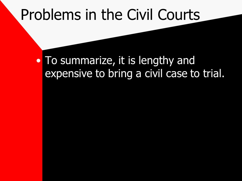 Problems in the Civil Courts To summarize, it is lengthy and expensive to bring a civil case to trial.