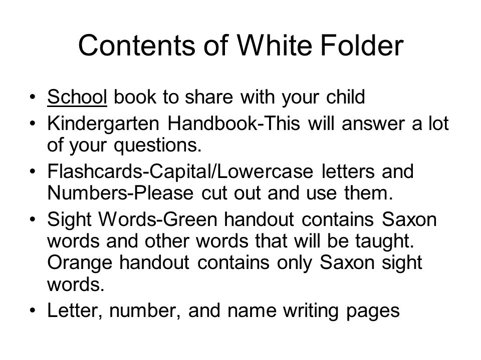 Contents of White Folder School book to share with your child Kindergarten Handbook-This will answer a lot of your questions.