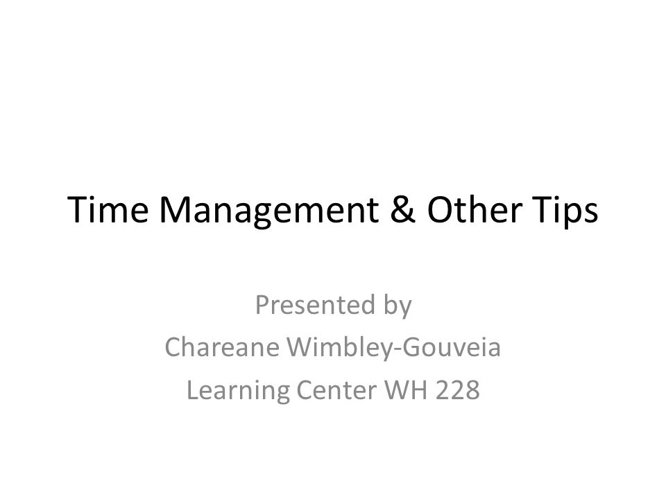 Time Management & Other Tips Presented by Chareane Wimbley-Gouveia Learning Center WH 228