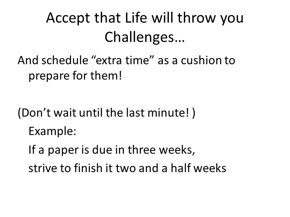 Accept that Life will throw you Challenges… And schedule extra time as a cushion to prepare for them.