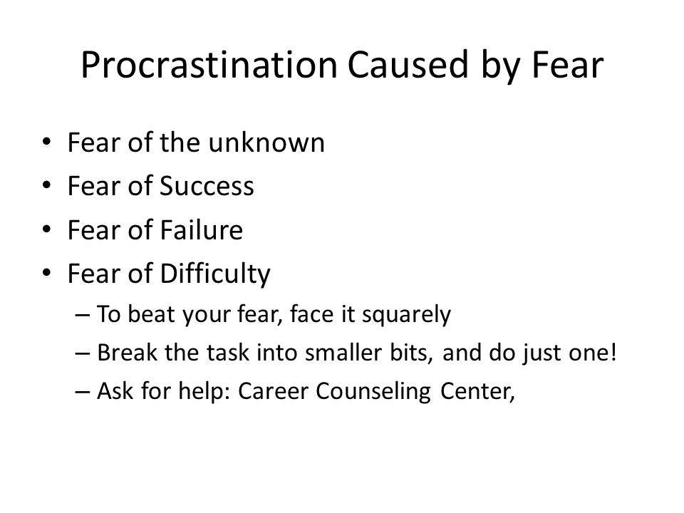 Procrastination Caused by Fear Fear of the unknown Fear of Success Fear of Failure Fear of Difficulty – To beat your fear, face it squarely – Break the task into smaller bits, and do just one.