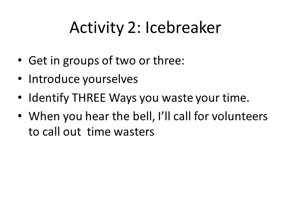 Activity 2: Icebreaker Get in groups of two or three: Introduce yourselves Identify THREE Ways you waste your time.