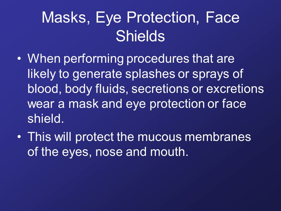 Masks, Eye Protection, Face Shields When performing procedures that are likely to generate splashes or sprays of blood, body fluids, secretions or excretions wear a mask and eye protection or face shield.