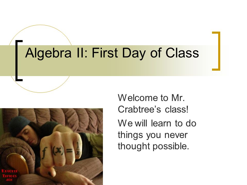 Algebra II: First Day of Class Welcome to Mr. Crabtree's class.