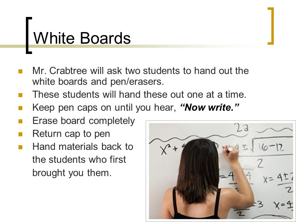 White Boards Mr. Crabtree will ask two students to hand out the white boards and pen/erasers.
