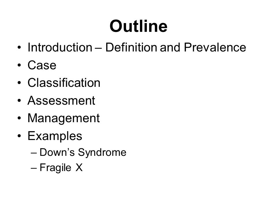 2 Outline Introduction U2013 Definition And Prevalence Case Classification  Assessment Management Examples U2013Downu0027s Syndrome U2013Fragile X