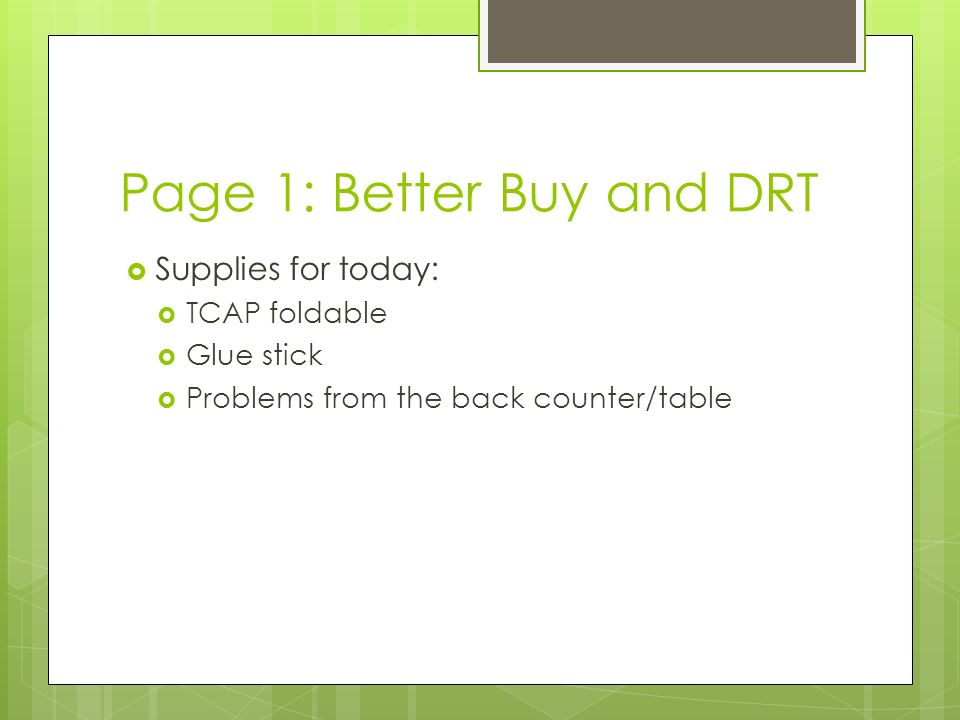 Page 1: Better Buy and DRT  Supplies for today:  TCAP foldable  Glue stick  Problems from the back counter/table