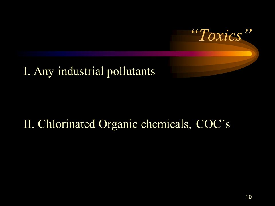 10 Toxics I. Any industrial pollutants II. Chlorinated Organic chemicals, COC's