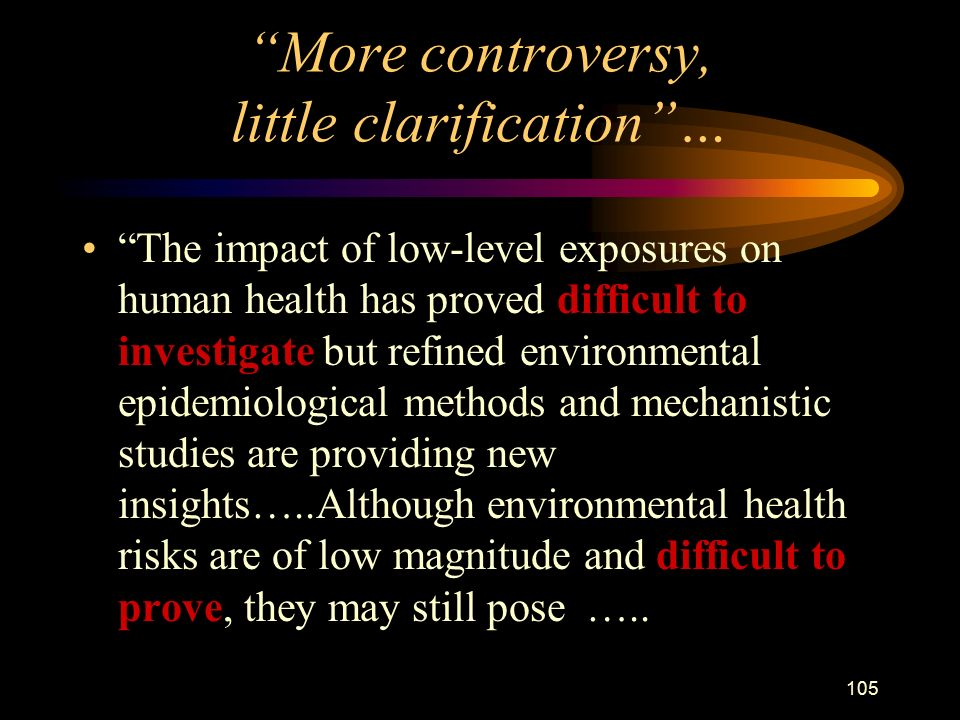 105 More controversy, little clarification … The impact of low-level exposures on human health has proved difficult to investigate but refined environmental epidemiological methods and mechanistic studies are providing new insights…..Although environmental health risks are of low magnitude and difficult to prove, they may still pose …..