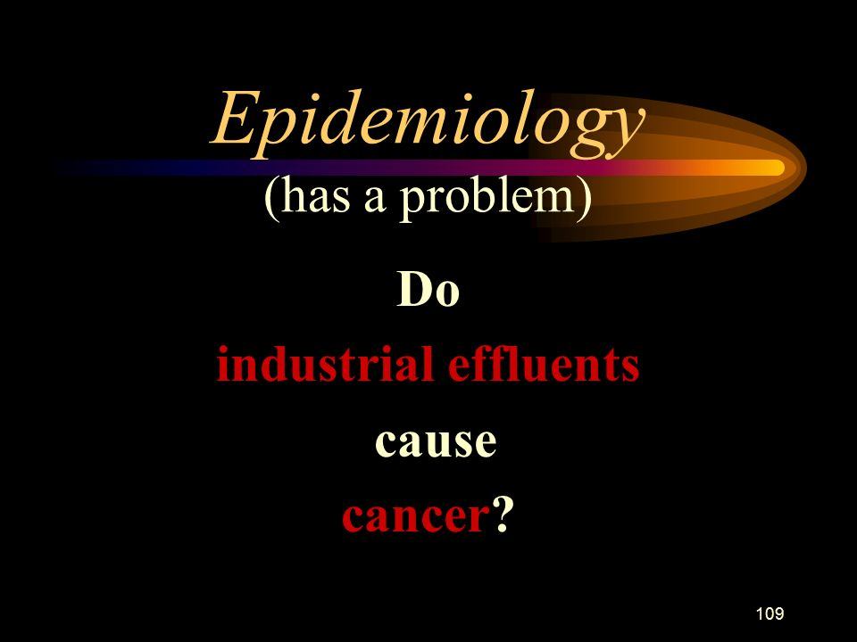 109 Epidemiology (has a problem) Do industrial effluents cause cancer