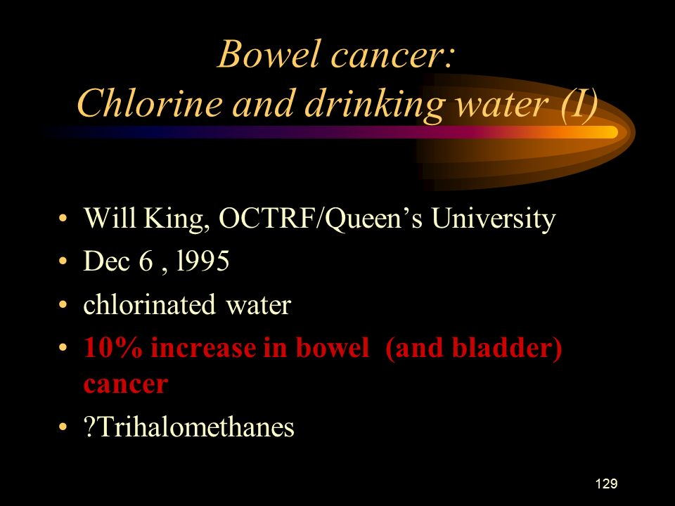129 Bowel cancer: Chlorine and drinking water (I) Will King, OCTRF/Queen's University Dec 6, l995 chlorinated water 10% increase in bowel (and bladder) cancer Trihalomethanes