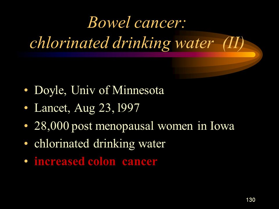 130 Bowel cancer: chlorinated drinking water (II) Doyle, Univ of Minnesota Lancet, Aug 23, l997 28,000 post menopausal women in Iowa chlorinated drinking water increased colon cancer