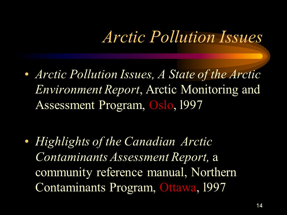 14 Arctic Pollution Issues Arctic Pollution Issues, A State of the Arctic Environment Report, Arctic Monitoring and Assessment Program, Oslo, l997 Highlights of the Canadian Arctic Contaminants Assessment Report, a community reference manual, Northern Contaminants Program, Ottawa, l997