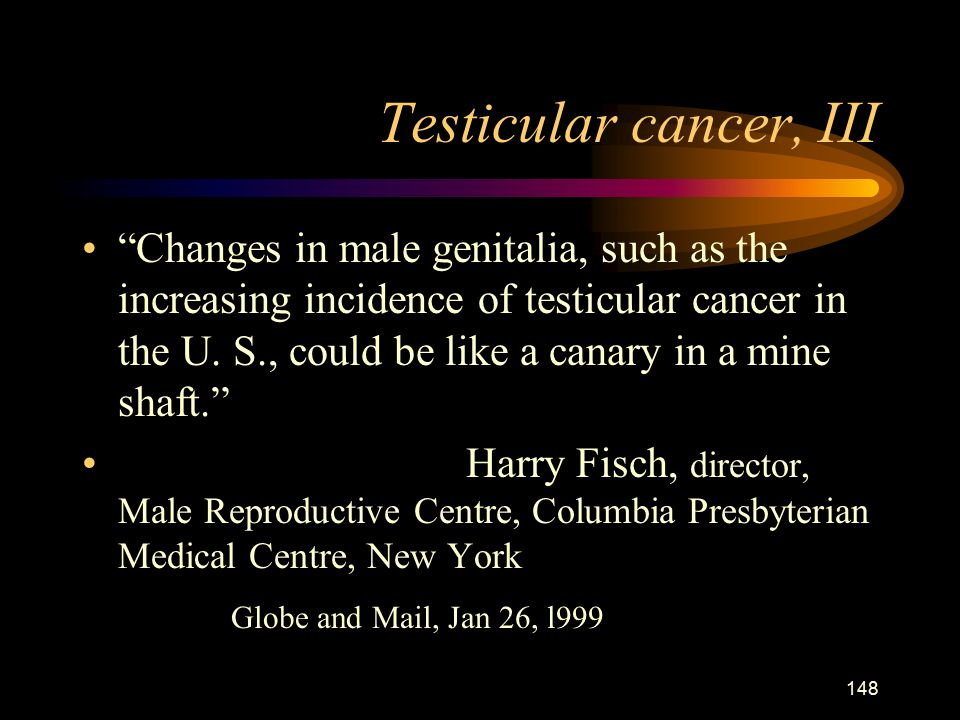 148 Testicular cancer, III Changes in male genitalia, such as the increasing incidence of testicular cancer in the U.