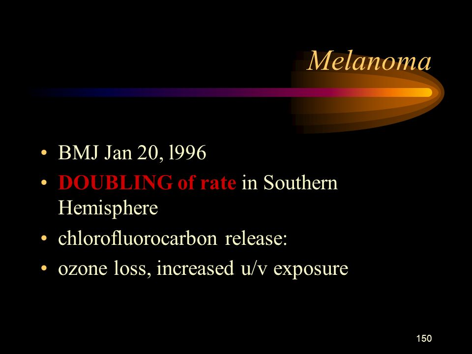 150 Melanoma BMJ Jan 20, l996 DOUBLING of rate in Southern Hemisphere chlorofluorocarbon release: ozone loss, increased u/v exposure