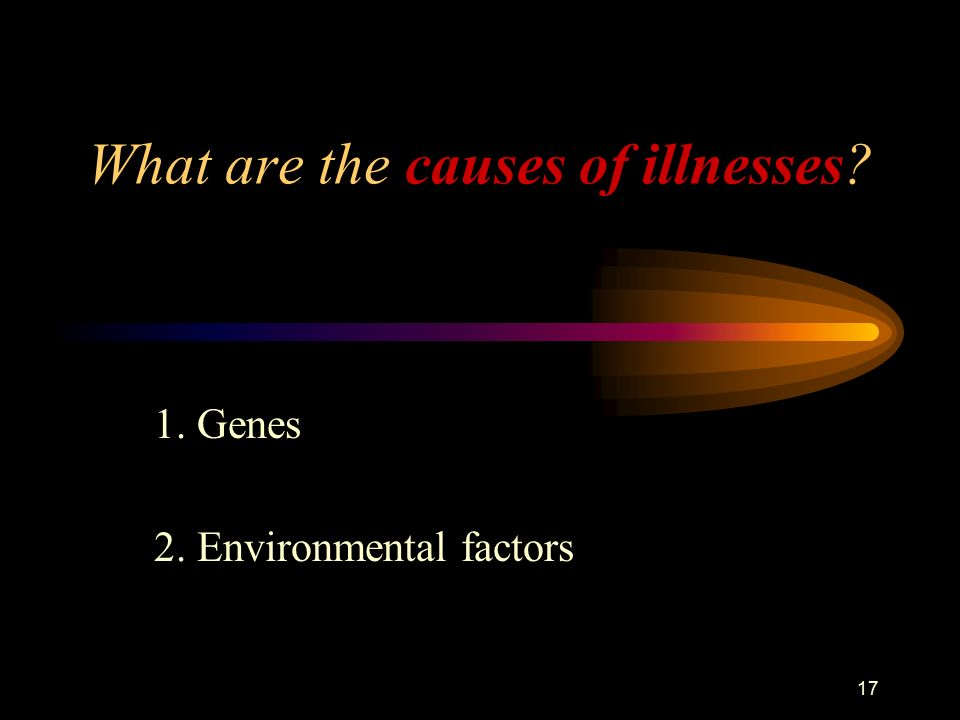 17 What are the causes of illnesses 1. Genes 2. Environmental factors
