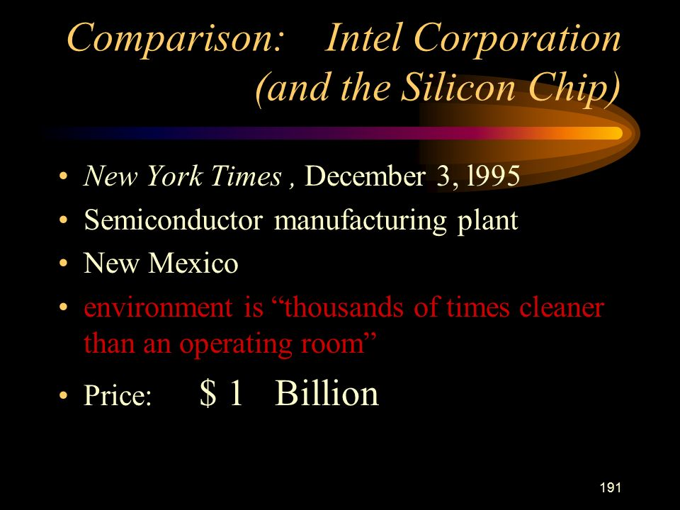 191 Comparison: Intel Corporation (and the Silicon Chip) New York Times, December 3, l995 Semiconductor manufacturing plant New Mexico environment is thousands of times cleaner than an operating room Price: $ 1 Billion