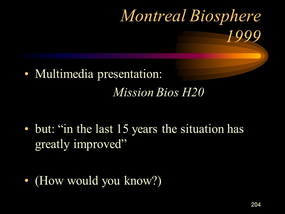 204 Montreal Biosphere 1999 Multimedia presentation: Mission Bios H20 but: in the last 15 years the situation has greatly improved (How would you know )
