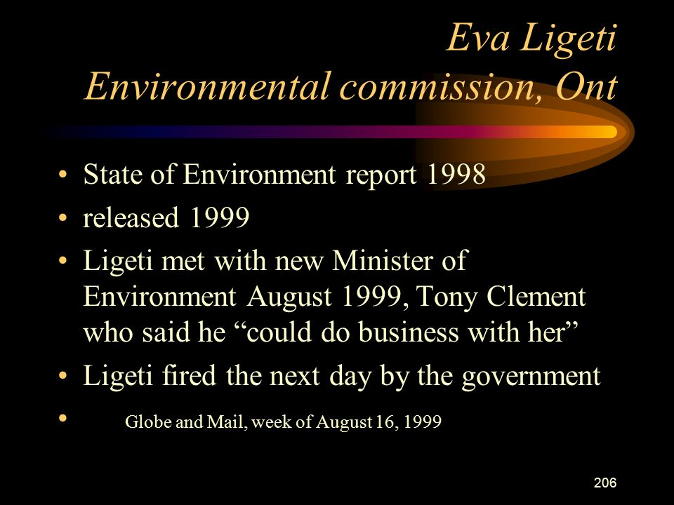 206 Eva Ligeti Environmental commission, Ont State of Environment report 1998 released 1999 Ligeti met with new Minister of Environment August 1999, Tony Clement who said he could do business with her Ligeti fired the next day by the government Globe and Mail, week of August 16, 1999