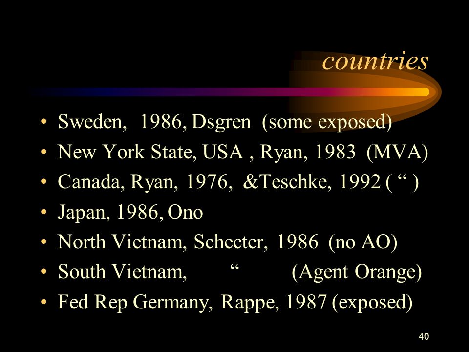 40 countries Sweden, 1986, Dsgren (some exposed) New York State, USA, Ryan, 1983 (MVA) Canada, Ryan, 1976, &Teschke, 1992 ( ) Japan, 1986, Ono North Vietnam, Schecter, 1986 (no AO) South Vietnam, (Agent Orange) Fed Rep Germany, Rappe, 1987 (exposed)