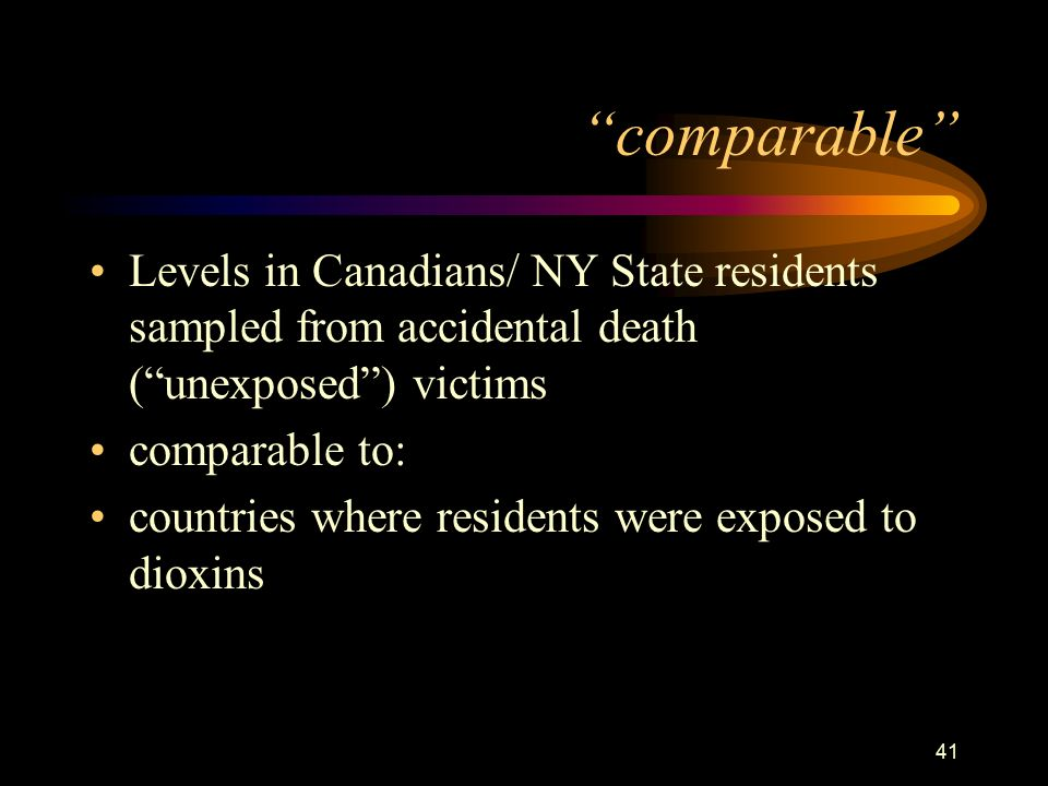 41 comparable Levels in Canadians/ NY State residents sampled from accidental death ( unexposed ) victims comparable to: countries where residents were exposed to dioxins