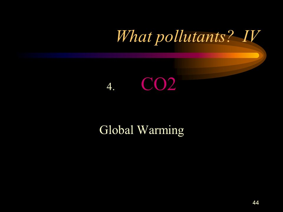 44 What pollutants IV 4. CO2 Global Warming